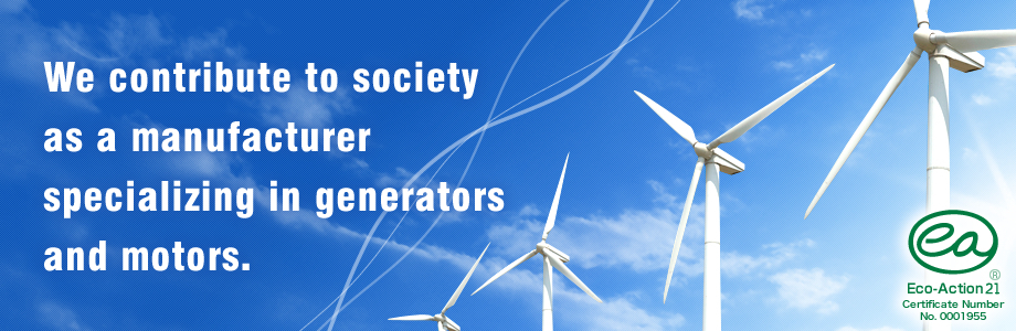 We contribute to society  as a manufacturer specializing in generators and motors.